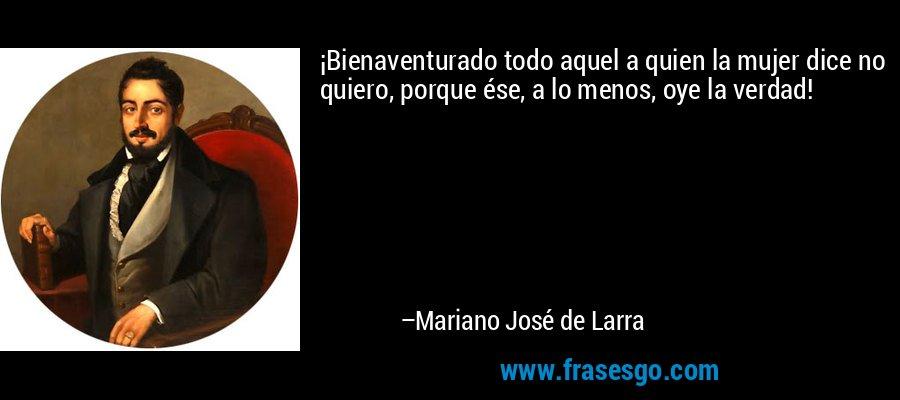 ¡Bienaventurado todo aquel a quien la mujer dice no quiero, porque ése, a lo menos, oye la verdad! – Mariano José de Larra