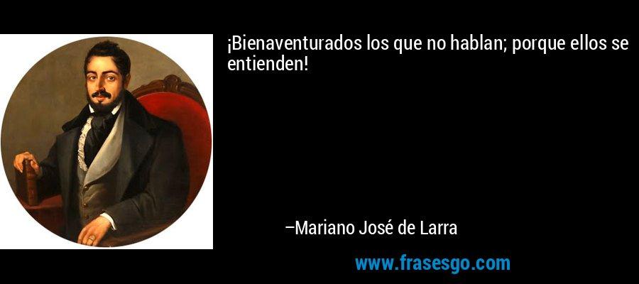 ¡Bienaventurados los que no hablan; porque ellos se entienden! – Mariano José de Larra