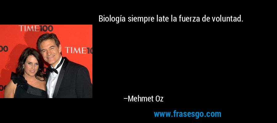 Biología siempre late la fuerza de voluntad. – Mehmet Oz