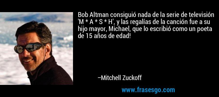 Bob Altman consiguió nada de la serie de televisión 'M * A * S * H', y las regalías de la canción fue a su hijo mayor, Michael, que lo escribió como un poeta de 15 años de edad! – Mitchell Zuckoff
