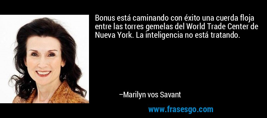 Bonus está caminando con éxito una cuerda floja entre las torres gemelas del World Trade Center de Nueva York. La inteligencia no está tratando. – Marilyn vos Savant