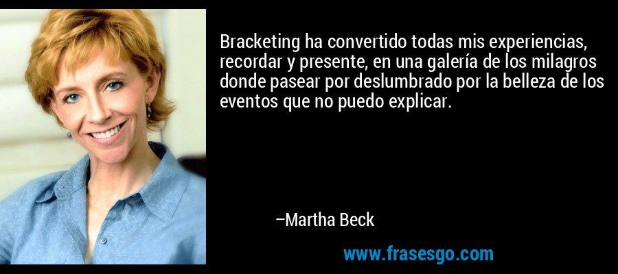 Bracketing ha convertido todas mis experiencias, recordar y presente, en una galería de los milagros donde pasear por deslumbrado por la belleza de los eventos que no puedo explicar. – Martha Beck