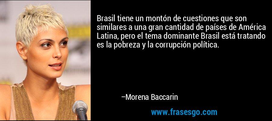 Brasil tiene un montón de cuestiones que son similares a una gran cantidad de países de América Latina, pero el tema dominante Brasil está tratando es la pobreza y la corrupción política. – Morena Baccarin