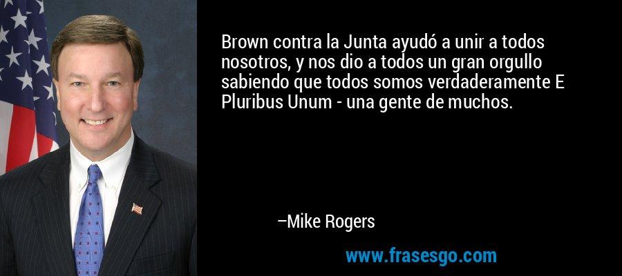 Brown contra la Junta ayudó a unir a todos nosotros, y nos dio a todos un gran orgullo sabiendo que todos somos verdaderamente E Pluribus Unum - una gente de muchos. – Mike Rogers