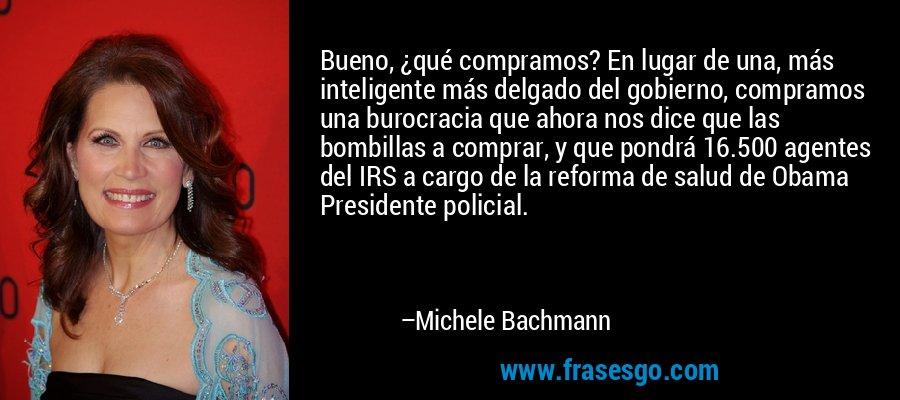 Bueno, ¿qué compramos? En lugar de una, más inteligente más delgado del gobierno, compramos una burocracia que ahora nos dice que las bombillas a comprar, y que pondrá 16.500 agentes del IRS a cargo de la reforma de salud de Obama Presidente policial. – Michele Bachmann