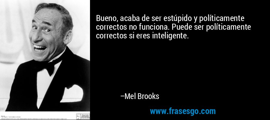 Bueno, acaba de ser estúpido y políticamente correctos no funciona. Puede ser políticamente correctos si eres inteligente. – Mel Brooks