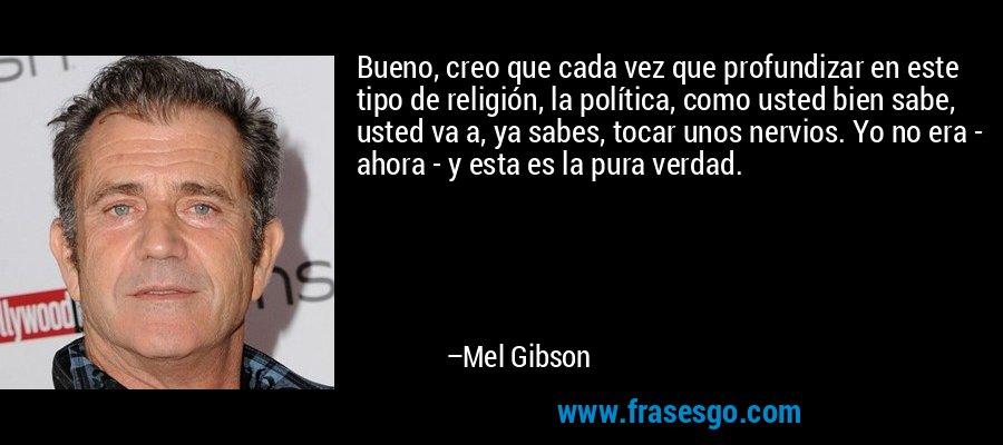 Bueno, creo que cada vez que profundizar en este tipo de religión, la política, como usted bien sabe, usted va a, ya sabes, tocar unos nervios. Yo no era - ahora - y esta es la pura verdad. – Mel Gibson