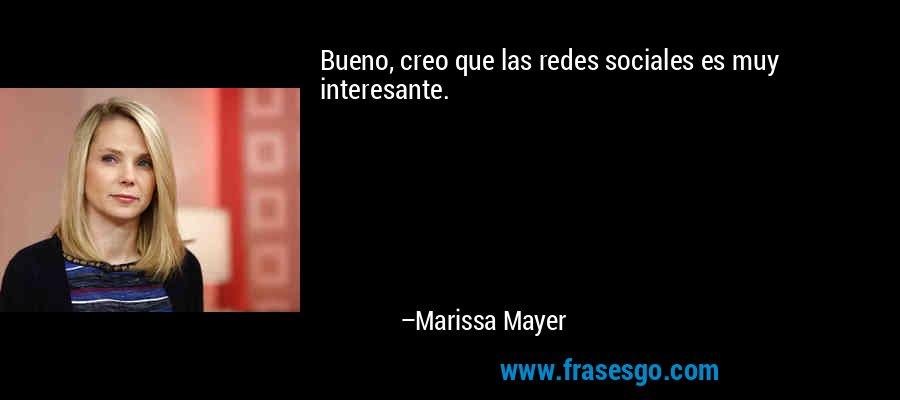 Bueno, creo que las redes sociales es muy interesante. – Marissa Mayer