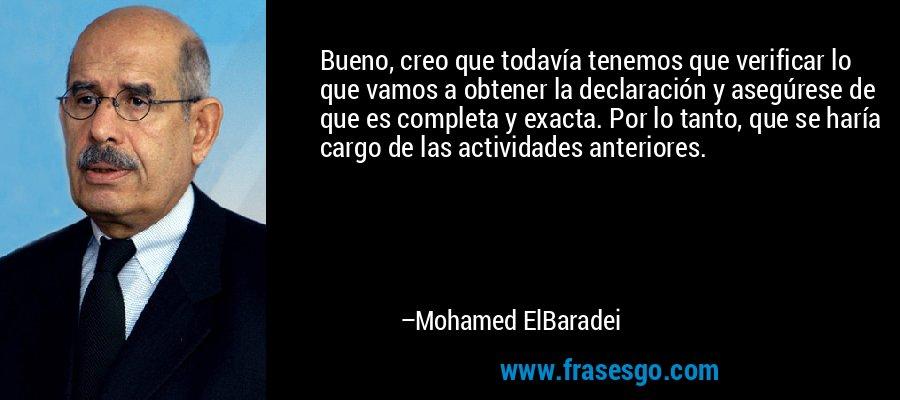 Bueno, creo que todavía tenemos que verificar lo que vamos a obtener la declaración y asegúrese de que es completa y exacta. Por lo tanto, que se haría cargo de las actividades anteriores. – Mohamed ElBaradei