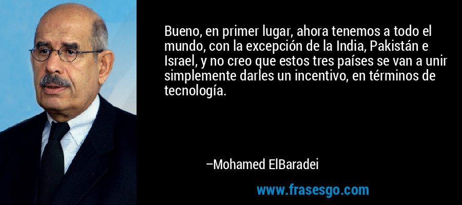Bueno, en primer lugar, ahora tenemos a todo el mundo, con la excepción de la India, Pakistán e Israel, y no creo que estos tres países se van a unir simplemente darles un incentivo, en términos de tecnología. – Mohamed ElBaradei