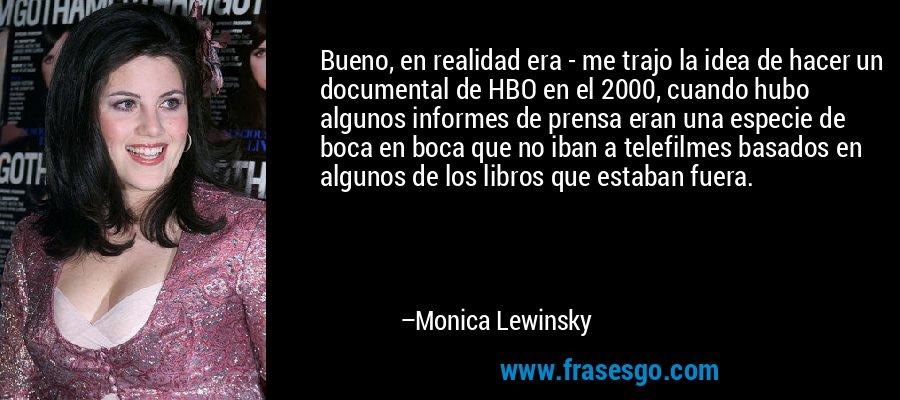 Bueno, en realidad era - me trajo la idea de hacer un documental de HBO en el 2000, cuando hubo algunos informes de prensa eran una especie de boca en boca que no iban a telefilmes basados en algunos de los libros que estaban fuera. – Monica Lewinsky