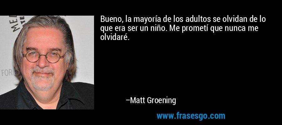 Bueno, la mayoría de los adultos se olvidan de lo que era ser un niño. Me prometí que nunca me olvidaré. – Matt Groening