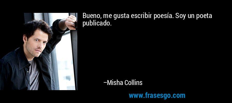 Bueno, me gusta escribir poesía. Soy un poeta publicado. – Misha Collins