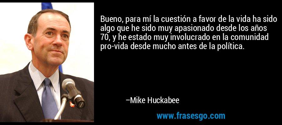 Bueno, para mí la cuestión a favor de la vida ha sido algo que he sido muy apasionado desde los años 70, y he estado muy involucrado en la comunidad pro-vida desde mucho antes de la política. – Mike Huckabee