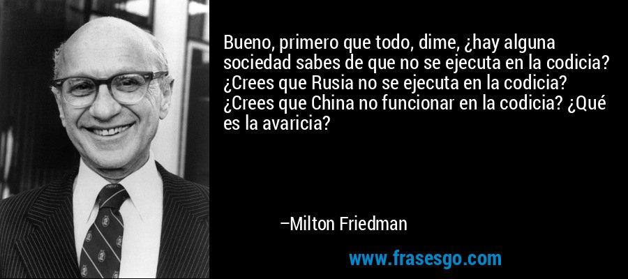 Bueno, primero que todo, dime, ¿hay alguna sociedad sabes de que no se ejecuta en la codicia? ¿Crees que Rusia no se ejecuta en la codicia? ¿Crees que China no funcionar en la codicia? ¿Qué es la avaricia? – Milton Friedman