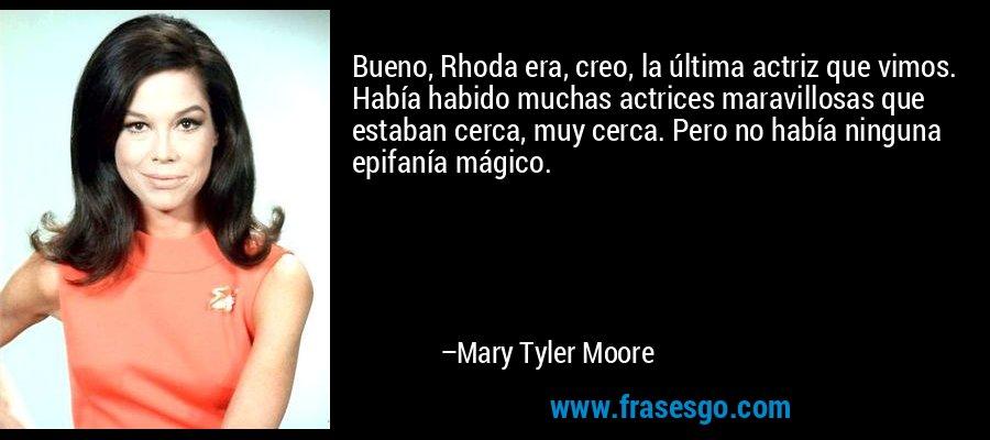 Bueno, Rhoda era, creo, la última actriz que vimos. Había habido muchas actrices maravillosas que estaban cerca, muy cerca. Pero no había ninguna epifanía mágico. – Mary Tyler Moore