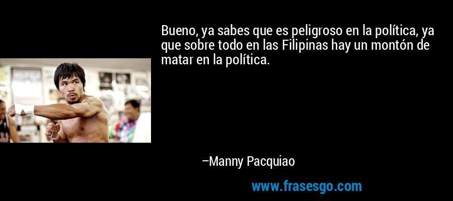 Bueno, ya sabes que es peligroso en la política, ya que sobre todo en las Filipinas hay un montón de matar en la política. – Manny Pacquiao