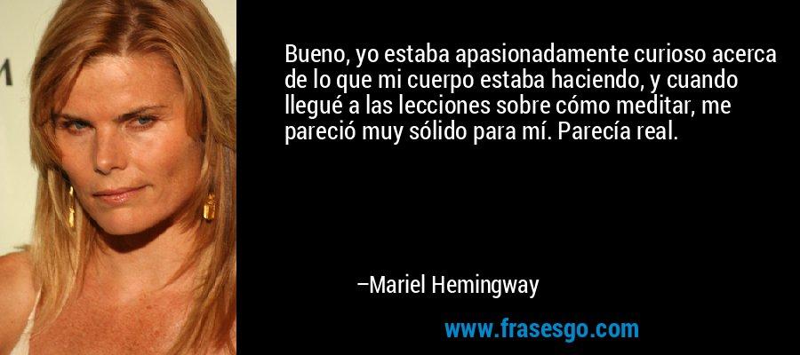 Bueno, yo estaba apasionadamente curioso acerca de lo que mi cuerpo estaba haciendo, y cuando llegué a las lecciones sobre cómo meditar, me pareció muy sólido para mí. Parecía real. – Mariel Hemingway