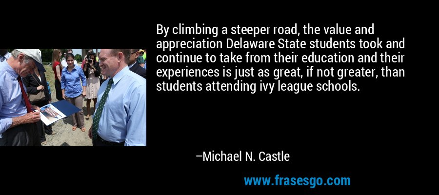 By climbing a steeper road, the value and appreciation Delaware State students took and continue to take from their education and their experiences is just as great, if not greater, than students attending ivy league schools. – Michael N. Castle