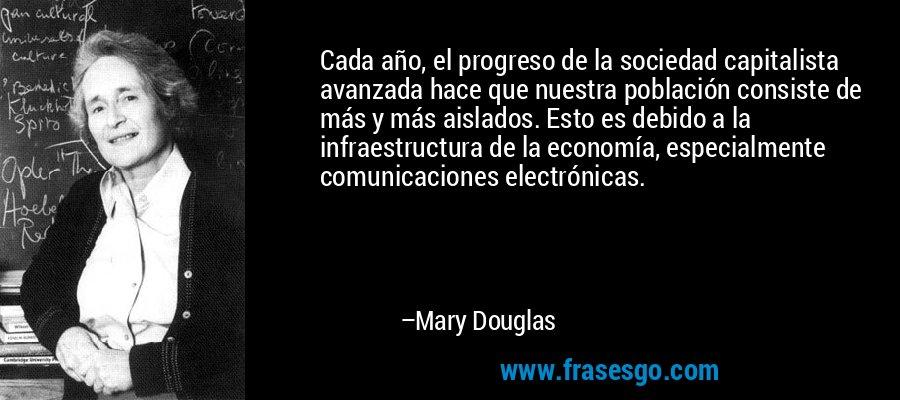 Cada año, el progreso de la sociedad capitalista avanzada hace que nuestra población consiste de más y más aislados. Esto es debido a la infraestructura de la economía, especialmente comunicaciones electrónicas. – Mary Douglas