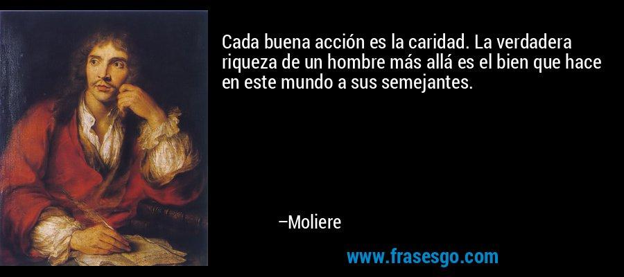 Cada buena acción es la caridad. La verdadera riqueza de un hombre más allá es el bien que hace en este mundo a sus semejantes. – Moliere