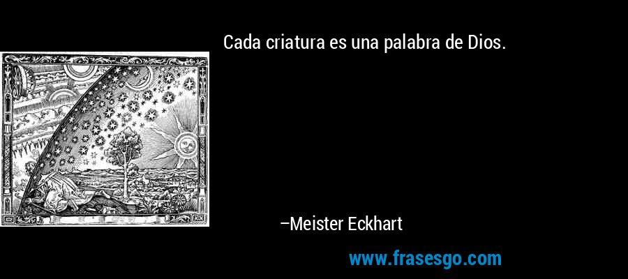 Cada criatura es una palabra de Dios. – Meister Eckhart