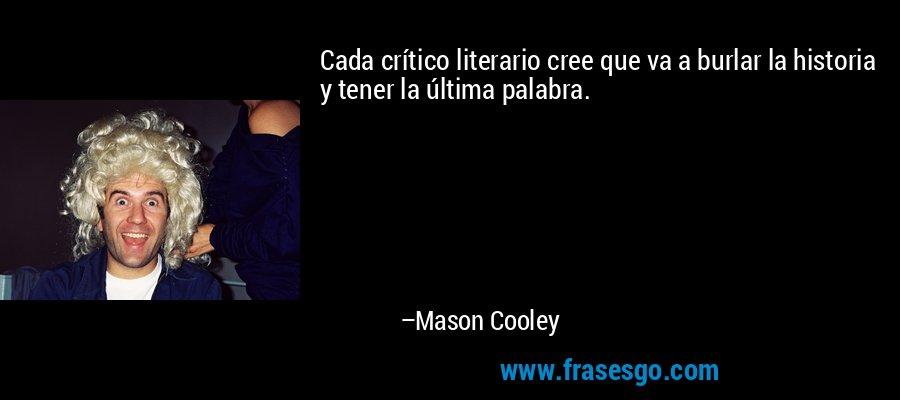 Cada crítico literario cree que va a burlar la historia y tener la última palabra. – Mason Cooley