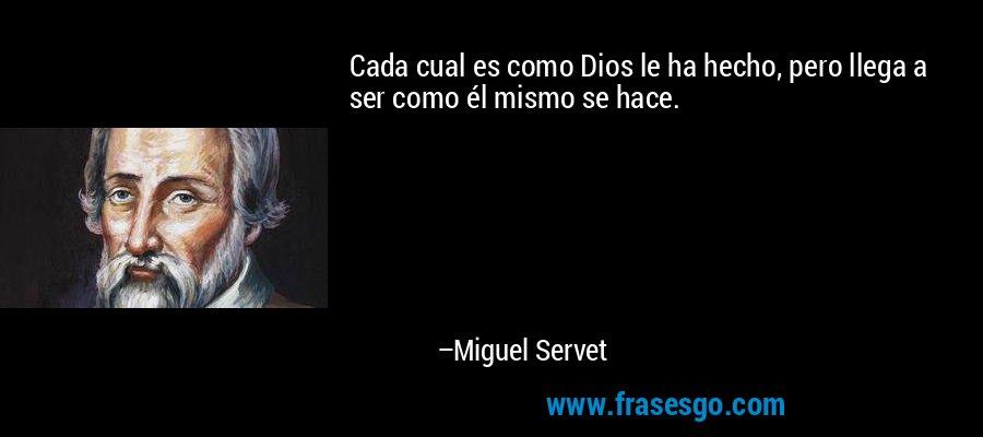 Cada cual es como Dios le ha hecho, pero llega a ser como él mismo se hace. – Miguel Servet
