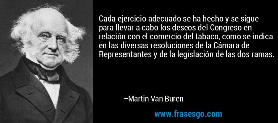 Cada ejercicio adecuado se ha hecho y se sigue para llevar a cabo los deseos del Congreso en relación con el comercio del tabaco, como se indica en las diversas resoluciones de la Cámara de Representantes y de la legislación de las dos ramas. – Martin Van Buren