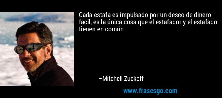 Cada estafa es impulsado por un deseo de dinero fácil, es la única cosa que el estafador y el estafado tienen en común. – Mitchell Zuckoff