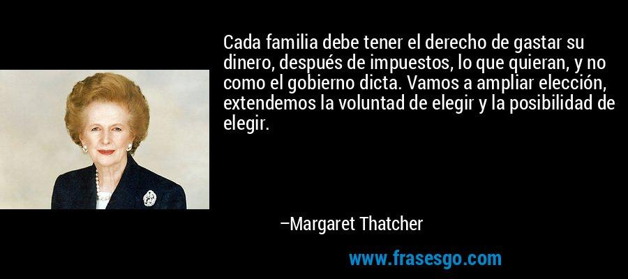 Cada familia debe tener el derecho de gastar su dinero, después de impuestos, lo que quieran, y no como el gobierno dicta. Vamos a ampliar elección, extendemos la voluntad de elegir y la posibilidad de elegir. – Margaret Thatcher