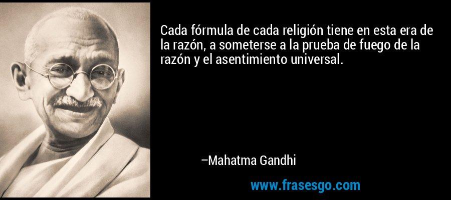 Cada fórmula de cada religión tiene en esta era de la razón, a someterse a la prueba de fuego de la razón y el asentimiento universal. – Mahatma Gandhi