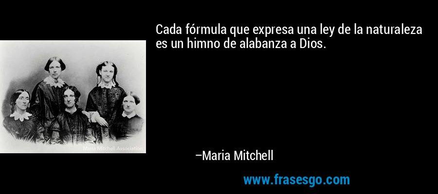 Cada fórmula que expresa una ley de la naturaleza es un himno de alabanza a Dios. – Maria Mitchell
