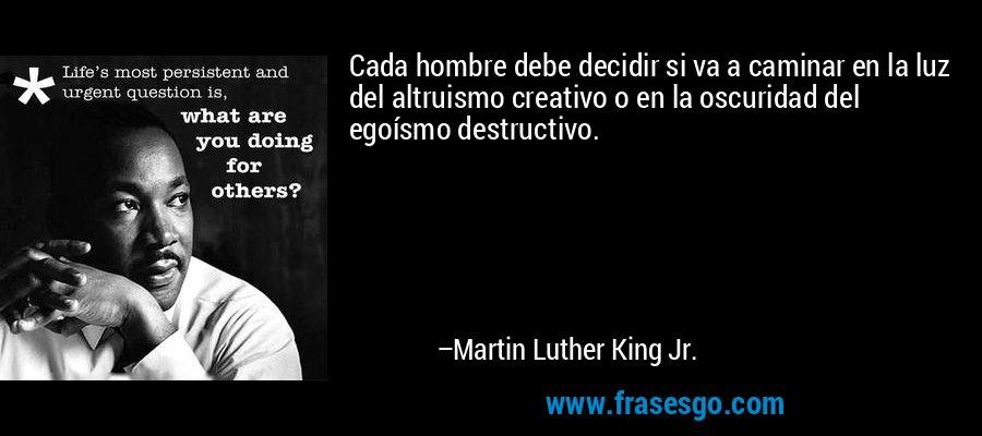 Cada hombre debe decidir si va a caminar en la luz del altruismo creativo o en la oscuridad del egoísmo destructivo. – Martin Luther King Jr.