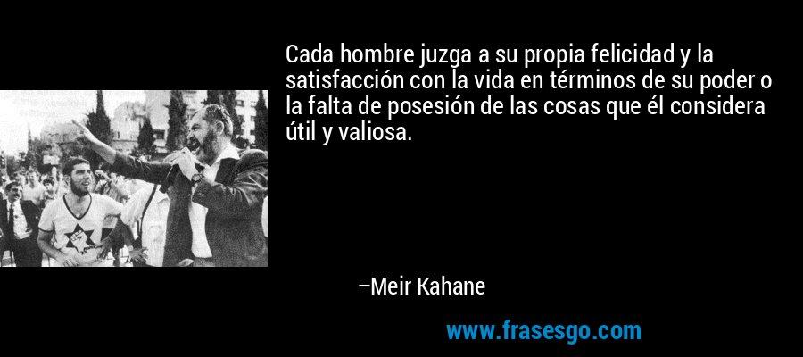 Cada hombre juzga a su propia felicidad y la satisfacción con la vida en términos de su poder o la falta de posesión de las cosas que él considera útil y valiosa. – Meir Kahane