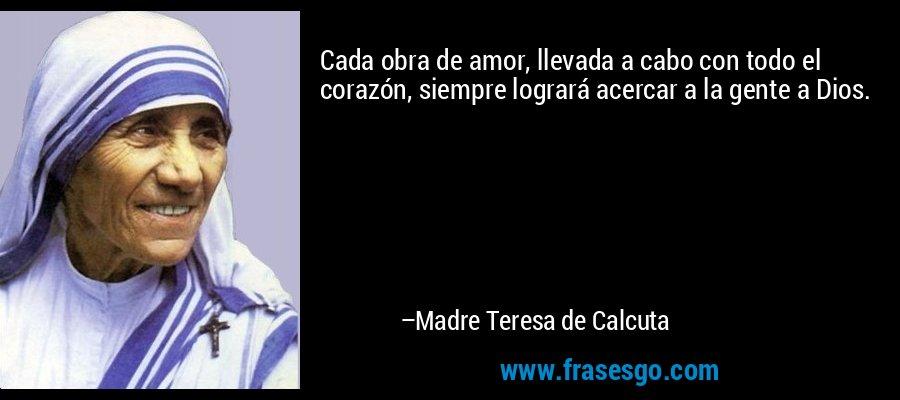 Cada obra de amor, llevada a cabo con todo el corazón, siempre logrará acercar a la gente a Dios. – Madre Teresa de Calcuta