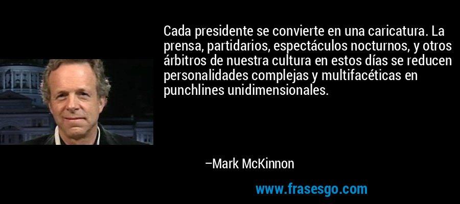 Cada presidente se convierte en una caricatura. La prensa, partidarios, espectáculos nocturnos, y otros árbitros de nuestra cultura en estos días se reducen personalidades complejas y multifacéticas en punchlines unidimensionales. – Mark McKinnon