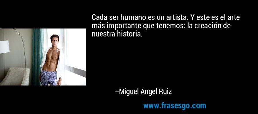 Cada ser humano es un artista. Y este es el arte más importante que tenemos: la creación de nuestra historia. – Miguel Angel Ruiz