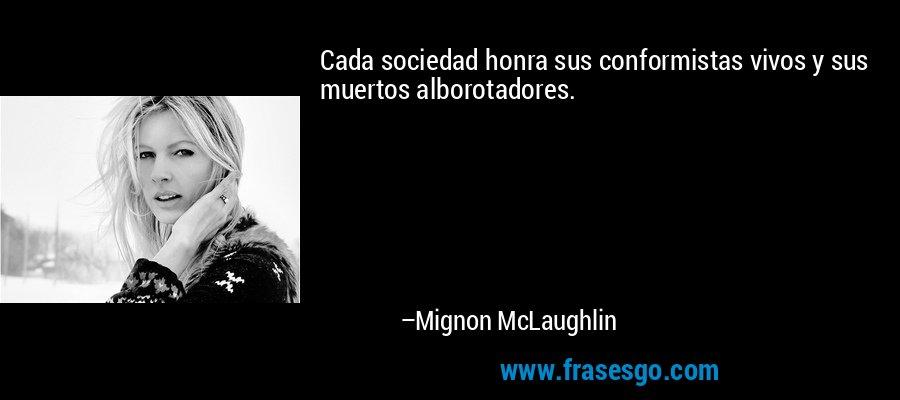 Cada sociedad honra sus conformistas vivos y sus muertos alborotadores. – Mignon McLaughlin