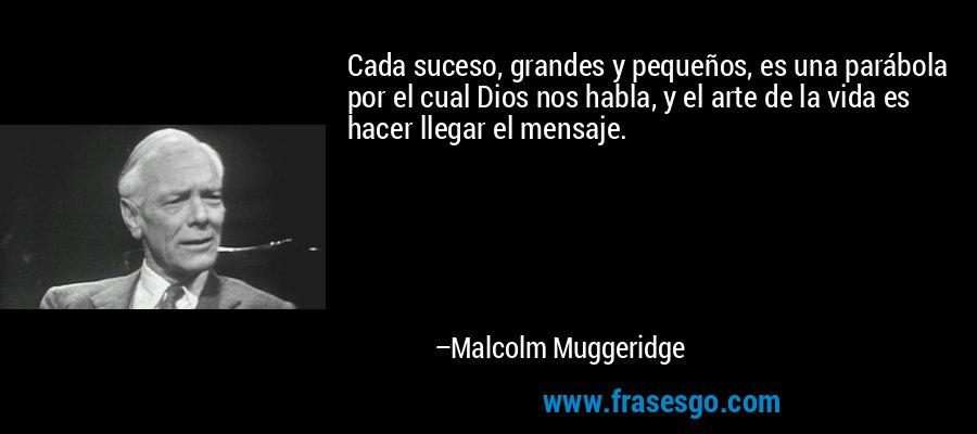 Cada suceso, grandes y pequeños, es una parábola por el cual Dios nos habla, y el arte de la vida es hacer llegar el mensaje. – Malcolm Muggeridge