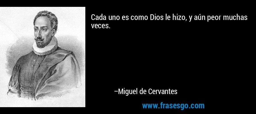 Cada uno es como Dios le hizo, y aún peor muchas veces. – Miguel de Cervantes