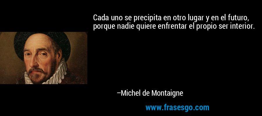 Cada uno se precipita en otro lugar y en el futuro, porque nadie quiere enfrentar el propio ser interior. – Michel de Montaigne