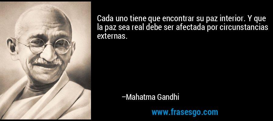Cada uno tiene que encontrar su paz interior. Y que la paz sea real debe ser afectada por circunstancias externas. – Mahatma Gandhi