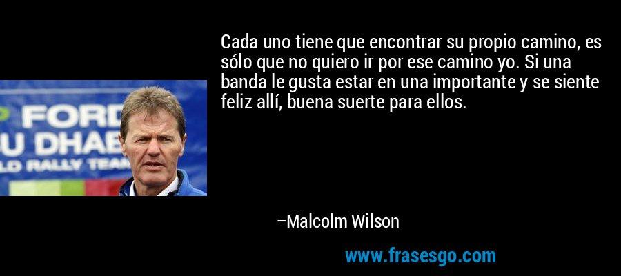 Cada uno tiene que encontrar su propio camino, es sólo que no quiero ir por ese camino yo. Si una banda le gusta estar en una importante y se siente feliz allí, buena suerte para ellos. – Malcolm Wilson
