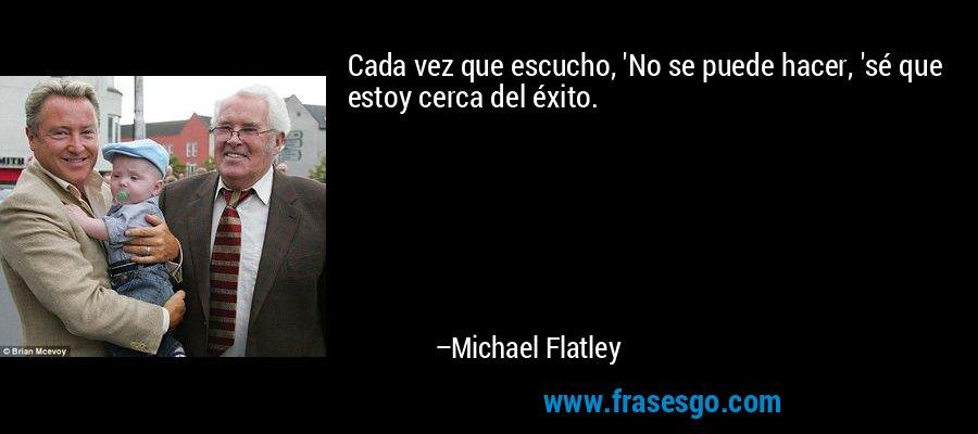 Cada vez que escucho, 'No se puede hacer, 'sé que estoy cerca del éxito. – Michael Flatley