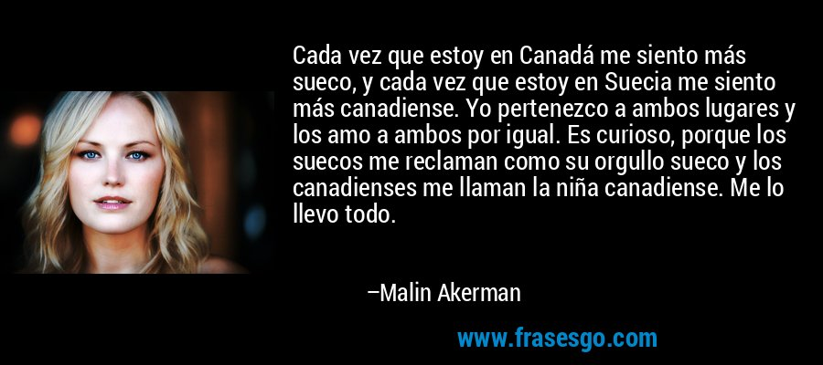 Cada vez que estoy en Canadá me siento más sueco, y cada vez que estoy en Suecia me siento más canadiense. Yo pertenezco a ambos lugares y los amo a ambos por igual. Es curioso, porque los suecos me reclaman como su orgullo sueco y los canadienses me llaman la niña canadiense. Me lo llevo todo. – Malin Akerman