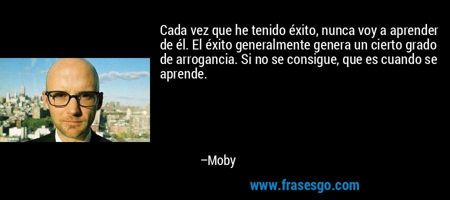 Cada vez que he tenido éxito, nunca voy a aprender de él. El éxito generalmente genera un cierto grado de arrogancia. Si no se consigue, que es cuando se aprende. – Moby