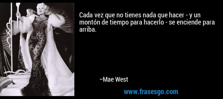 Cada vez que no tienes nada que hacer - y un montón de tiempo para hacerlo - se enciende para arriba. – Mae West