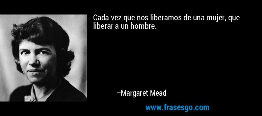 Cada vez que nos liberamos de una mujer, que liberar a un hombre. – Margaret Mead