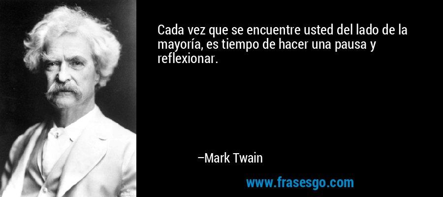 Cada vez que se encuentre usted del lado de la mayoría, es tiempo de hacer una pausa y reflexionar. – Mark Twain